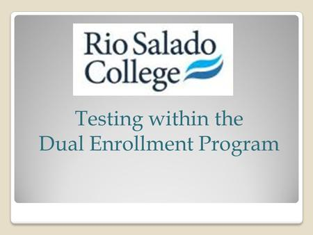 Testing within the Dual Enrollment Program. Did you know? Who needs to test?Who needs a Rio Student ID number Students needing to met a course prerequisiteStudents.