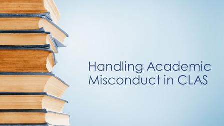 Handling Academic Misconduct in CLAS. Fall 2014 Spring 2015.