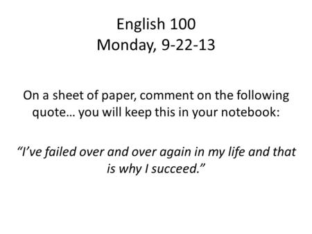 "English 100 Monday, 9-22-13 On a sheet of paper, comment on the following quote… you will keep this in your notebook: ""I've failed over and over again."