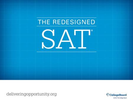 © 2015 The College Board. The first administration of the redesigned SAT will be in spring 2016. Today's 11th graders will primarily be the first to take.