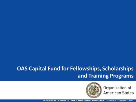 OAS Capital Fund for Fellowships, Scholarships and Training Programs DEPARTMENT OF FINANCIAL AND ADMINISTRATIVE MANAGEMENT SERVICES - FEBRUARY 2010.