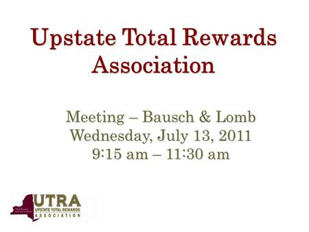 Upstate Total Rewards Association Meeting – Bausch & Lomb Wednesday, July 13, 2011 9:15 am – 11:30 am.