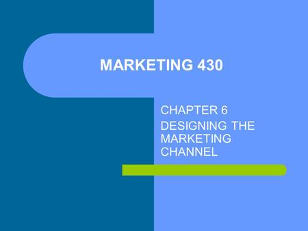 MARKETING 430 CHAPTER 6 DESIGNING THE MARKETING CHANNEL.