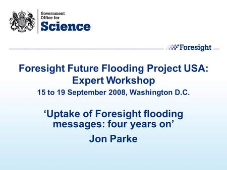'Uptake of Foresight flooding messages: four years on' Jon Parke Foresight Future Flooding Project USA: Expert Workshop 15 to 19 September 2008, Washington.