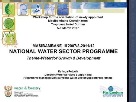 MASIBAMBANE III 2007/8-2011/12 NATIONAL WATER SECTOR PROGRAMME Theme - Water for Growth & Development Workshop for the orientation of newly appointed Masibambane.