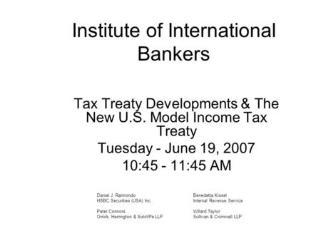 Institute of International Bankers Tax Treaty Developments & The New U.S. Model Income Tax Treaty Tuesday - June 19, 2007 10:45 - 11:45 AM Daniel J. RaimondoBenedetta.