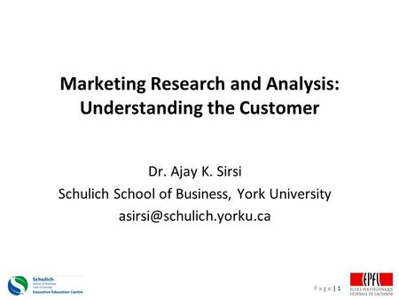 P a g e | 1 Marketing Research and Analysis: Understanding the Customer Dr. Ajay K. Sirsi Schulich School of Business, York University