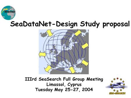 IIIrd SeaSearch Full Group Meeting Limassol, Cyprus Tuesday May 25-27, 2004 SeaDataNet-Design Study proposal.