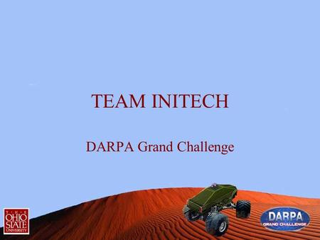 TEAM INITECH DARPA Grand Challenge. TEAM INITECH Context Currently an OSU team is involved in creating an autonomous off road vehicle to be used in the.