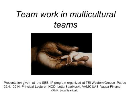 Team work in multicultural teams Presentation given at the SEB IP program organized at TEI Western Greece Patras 29.4. 2014, Principal Lecturer, HOD Lotta.