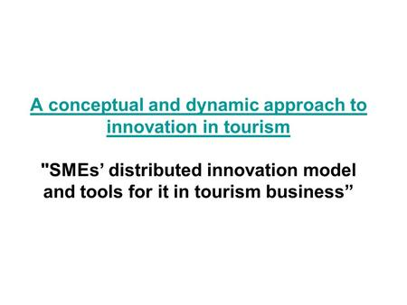 A conceptual and dynamic approach to innovation in tourism A conceptual and dynamic approach to innovation in tourism SMEs' distributed innovation model.
