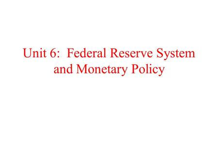 Unit 6: Federal Reserve System and Monetary Policy