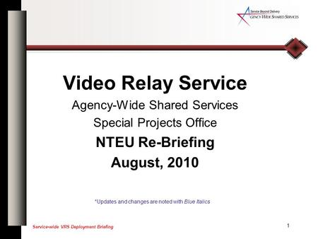 1 Service-wide VRS Deployment Briefing Video Relay Service Agency-Wide Shared Services Special Projects Office NTEU Re-Briefing August, 2010 *Updates and.