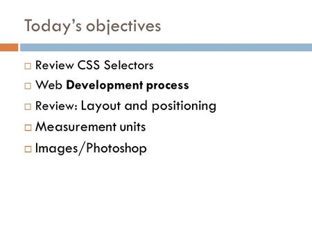 Today's objectives  Review CSS Selectors  Web Development process  Review: Layout and positioning  Measurement units  Images/Photoshop.