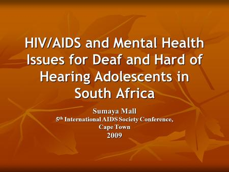 HIV/AIDS and Mental Health Issues for Deaf and Hard of Hearing Adolescents in South Africa Sumaya Mall 5 th International AIDS Society Conference, Cape.