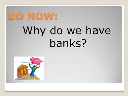 DO NOW: Why do we have banks?. Banking Services 7.1 How Banks Work.