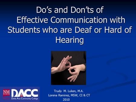 Do's and Don'ts of Effective Communication with Students who are Deaf or Hard of Hearing Trudy M. Luken, M.A. Lorena Ramirez, MSW, CI & CT 2010.