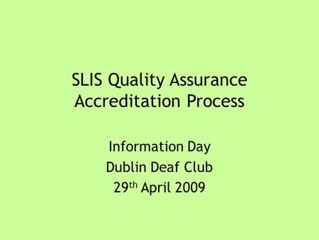 SLIS Quality Assurance Accreditation Process Information Day Dublin Deaf Club 29 th April 2009.