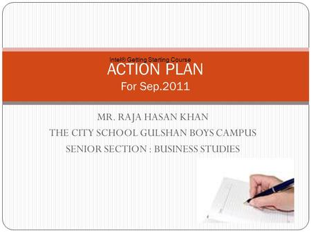MR. RAJA HASAN KHAN THE CITY SCHOOL GULSHAN BOYS CAMPUS SENIOR SECTION : BUSINESS STUDIES ACTION PLAN For Sep.2011 Intel® Getting Starting Course.
