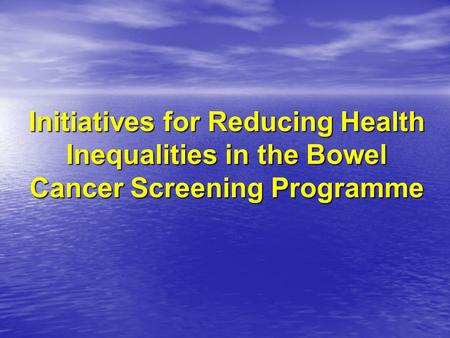 Initiatives for Reducing Health Inequalities in the Bowel Cancer Screening Programme.