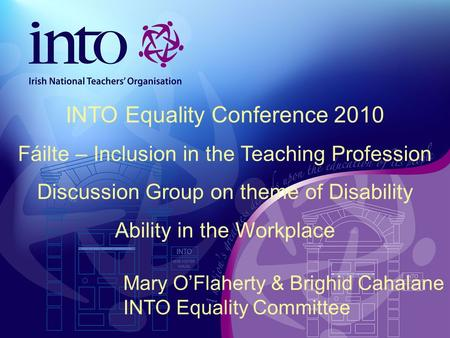Mary O'Flaherty & Brighid Cahalane INTO Equality Committee INTO Equality Conference 2010 Fáilte – Inclusion in the Teaching Profession Discussion Group.
