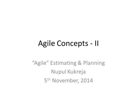 "Agile Concepts - II ""Agile"" Estimating & Planning Nupul Kukreja 5 th November, 2014."