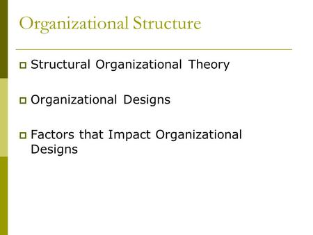 Organizational Structure  Structural Organizational Theory  Organizational Designs  Factors that Impact Organizational Designs.