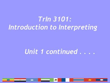 TrIn 3101: Introduction to Interpreting Unit 1 continued....