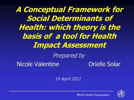 World Health Organization A Conceptual Framework for Social Determinants of Health: which theory is the basis of a tool for Health Impact Assessment Prepared.