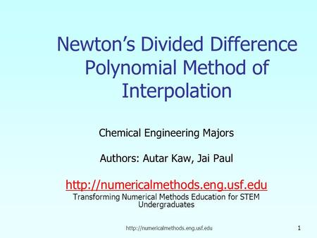 1 Newton's Divided Difference Polynomial Method of Interpolation Chemical Engineering Majors Authors: Autar Kaw, Jai.
