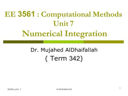 EE3561_Unit 7Al-Dhaifallah1435 1 EE 3561 : Computational Methods Unit 7 Numerical Integration Dr. Mujahed AlDhaifallah ( Term 342)