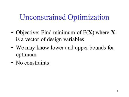 1 Unconstrained Optimization Objective: Find minimum of F(X) where X is a vector of design variables We may know lower and upper bounds for optimum No.