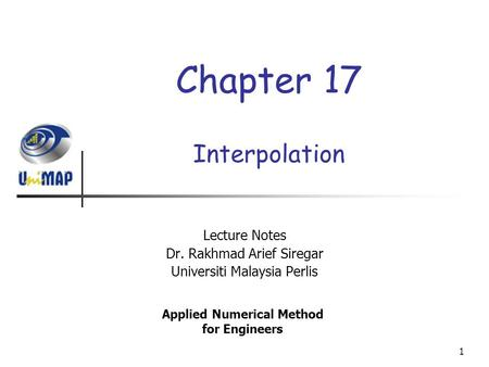 1 Interpolation Lecture Notes Dr. Rakhmad Arief Siregar Universiti Malaysia Perlis Applied Numerical Method for Engineers Chapter 17.