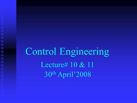 Control Engineering Lecture# 10 & 11 30 th April'2008.