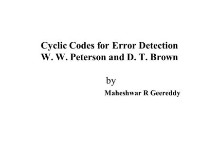 Cyclic Codes for Error Detection W. W. Peterson and D. T. Brown by Maheshwar R Geereddy.
