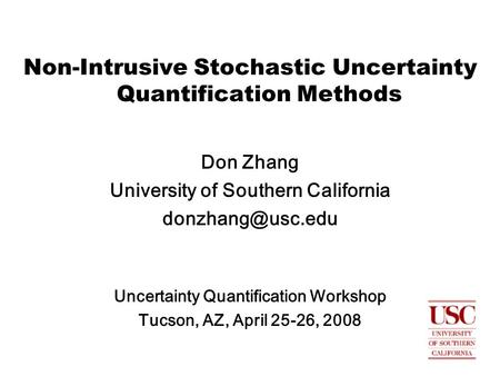 Non-Intrusive Stochastic Uncertainty Quantification Methods Don Zhang University of Southern California Uncertainty Quantification Workshop.