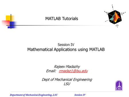 Department of Mechanical Engineering, LSU Session IV MATLAB Tutorials Session IV Mathematical Applications using MATLAB Rajeev Madazhy