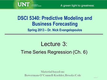 Slide 1 DSCI 5340: Predictive Modeling and Business Forecasting Spring 2013 – Dr. Nick Evangelopoulos Lecture 3: Time Series Regression (Ch. 6) Material.