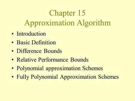 Chapter 15 Approximation Algorithm Introduction Basic Definition Difference Bounds Relative Performance Bounds Polynomial approximation Schemes Fully Polynomial.