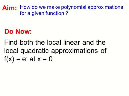 Do Now: Find both the local linear and the local quadratic approximations of f(x) = e x at x = 0 Aim: How do we make polynomial approximations for a given.