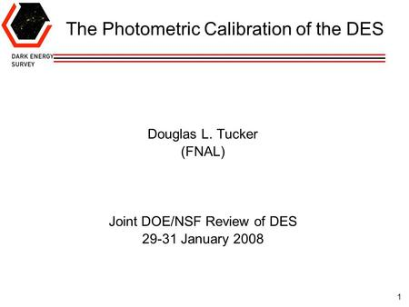 1 The Photometric Calibration of the DES Douglas L. Tucker (FNAL) Joint DOE/NSF Review of DES 29-31 January 2008.