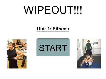 WIPEOUT!!! Unit 1: Fitness START CARDIOVASCULAR HOLLOW SPRINTS OVERLOAD Questions The three types of flexibility training. (Pass) CONTINUOUSRESISTANCE.