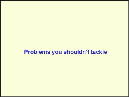 Problems you shouldn't tackle. Problem Complexity.