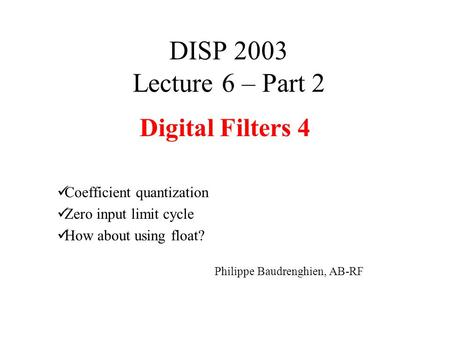 DISP 2003 Lecture 6 – Part 2 Digital Filters 4 Coefficient quantization Zero input limit cycle How about using float? Philippe Baudrenghien, AB-RF.