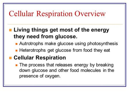 Cellular Respiration Overview Living things get most of the energy they need from glucose. Autrotrophs make glucose using photosynthesis Heterotrophs get.