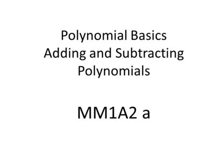 Polynomial Basics Adding and Subtracting Polynomials MM1A2 a.
