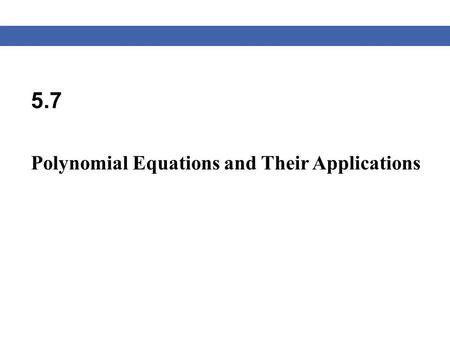 5.7 Polynomial Equations and Their Applications. Blitzer, Algebra for College Students, 6e – Slide #2 Section 5.7 Solving Polynomial Equations We have.