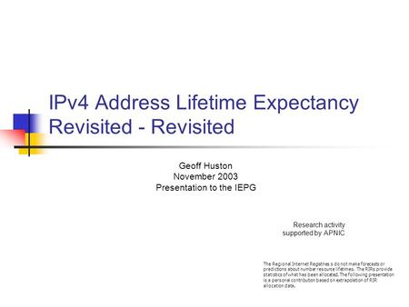 IPv4 Address Lifetime Expectancy Revisited - Revisited Geoff Huston November 2003 Presentation to the IEPG Research activity supported by APNIC The Regional.
