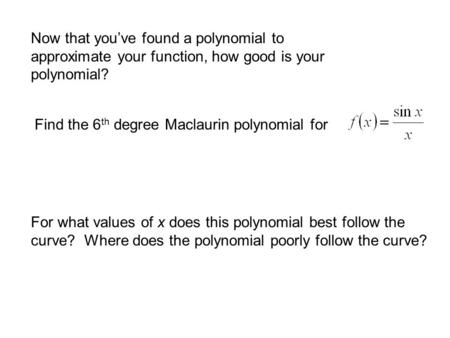 Now that you've found a polynomial to approximate your function, how good is your polynomial? Find the 6 th degree Maclaurin polynomial for For what values.