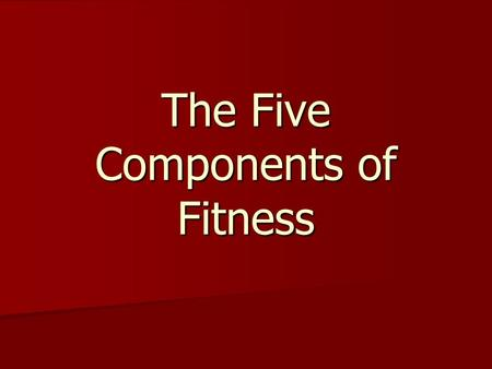 The Five Components of Fitness. These five components represent how fit and healthy the body is as a whole. 1. Cardiovascular Endurance 1. Cardiovascular.